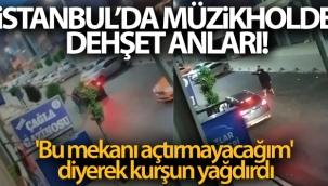 İstanbul'da müzikholde dehşet anları: 'Bu mekanı açtırmayacağım' diyerek kurşun yağdırdı